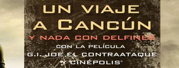 Gánate un viaje a Cancun con G.I. Joe y Cinepolis